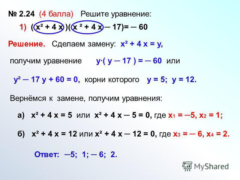 2.24 (4 балла) Решите уравнение: 1) ( х² + 4 х )( х ² + 4 х 17)= 60 Решение. Сделаем замену:х² + 4 х = у, получим уравнение( у 17 ) = 60 или у² 17 у + 60 = 0, корни которого у = 5; у = 12. Вернёмся к замене, получим уравнения: а) х² + 4 х = 5 или х²