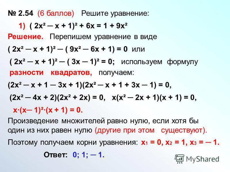 2.54 (6 баллов) Решите уравнение: 1) ( 2 х² х + 1)² + 6 х = 1 + 9 х² Решение. Перепишем уравнение в виде ( 2 х² х + 1)² ( 9 х² 6 х + 1) = 0 или ( 2 х² х + 1)² ( 3 х 1)² = 0; используем формулу разности квадратов, получаем: (2 х² х + 1 3 х + 1)(2 х² х