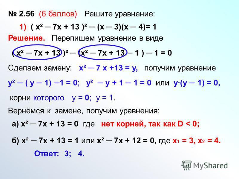 2.56 (6 баллов) Решите уравнение: Решение. Перепишем уравнение в виде 1) ( х² 7 х + 13 )² (х 3)(х 4)= 1 ( х² 7 х + 13 )² (х² 7 х + 13 1 ) 1 = 0 Сделаем замену:х² 7 х +13 = у,получим уравнение у² ( у 1) 1 = 0; у² у + 1 1 = 0 или у(у 1) = 0, корни кото