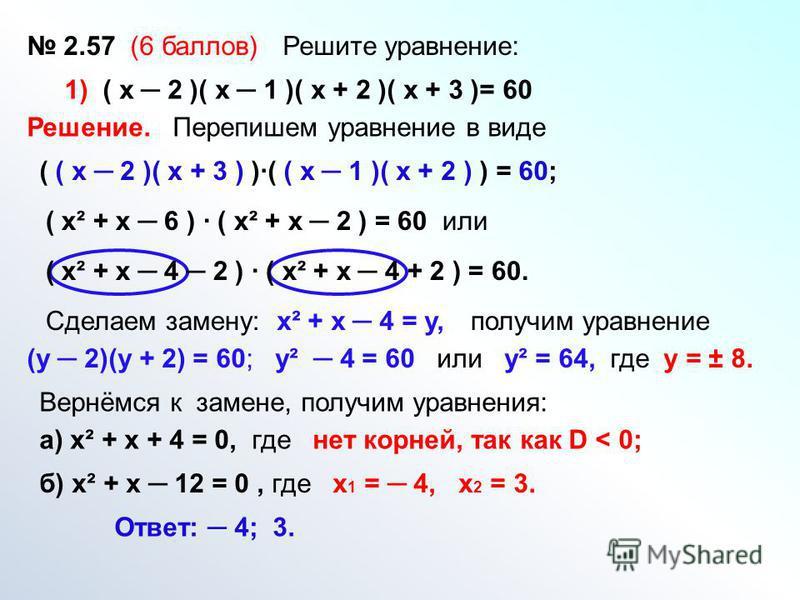 2.57 (6 баллов) Решите уравнение: 1) ( х 2 )( х 1 )( х + 2 )( х + 3 )= 60 Решение. Перепишем уравнение в виде ( ( х 2 )( х + 3 ) )( ( х 1 )( х + 2 ) ) = 60; ( х² + х 6 ) ( х² + х 2 ) = 60 или Сделаем замену: ( х² + х 4 2 ) ( х² + х 4 + 2 ) = 60. х² +
