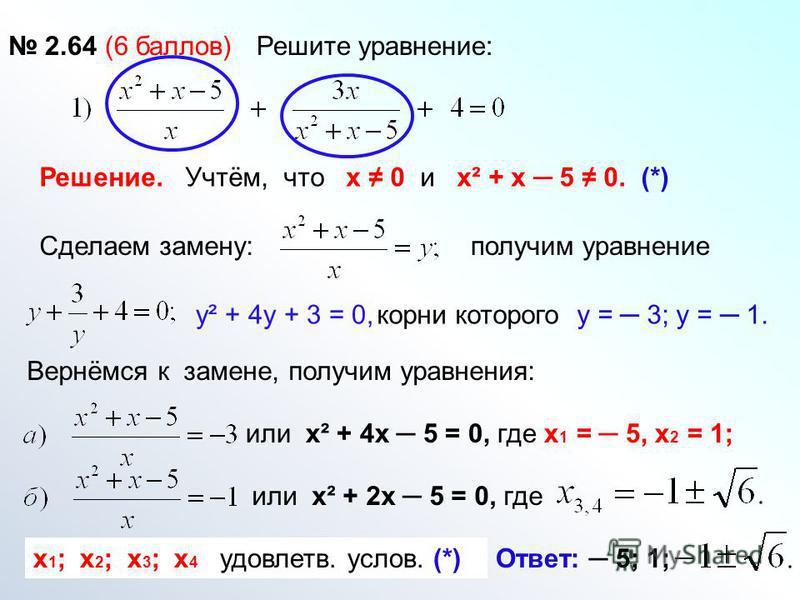 2.64 (6 баллов) Решите уравнение: Решение. Учтём, что х 0 и х² + х 5 0. (*) получим уравнение у² + 4 у + 3 = 0,корни которого у = 3; у = 1. Сделаем замену: Вернёмся к замене, получим уравнения: или х² + 4 х 5 = 0, где х 1 = 5, х 2 = 1; или х² + 2 х 5