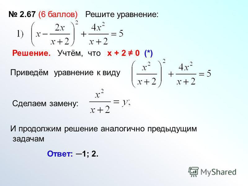 2.67 (6 баллов) Решите уравнение: Решение. Учтём, что х + 2 0 (*) Приведём уравнение к виду Сделаем замену: И продолжим решение аналогично предыдущим задачам Ответ: 1; 2.