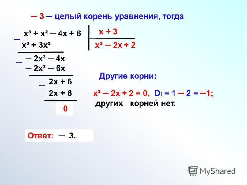 х³ + х² 4 х + 6 х + 3 х²х³ + 3 х² 2 х² 4 х 2 х 2 х² 6 х 2 х + 6 + 2 0 2 х + 6 Другие корни: х² 2 х + 2 = 0, D 1 = 1 2 = 1; других корней нет. Ответ: 3. 3 целый корень уравнения, тогда