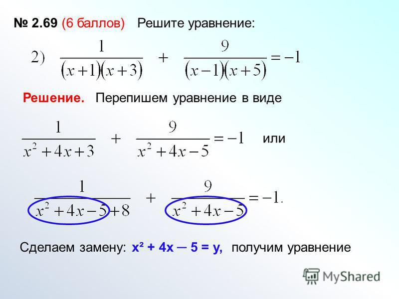 2.69 (6 баллов) Решите уравнение: Решение. Перепишем уравнение в виде или Сделаем замену:х² + 4 х 5 = у,получим уравнение