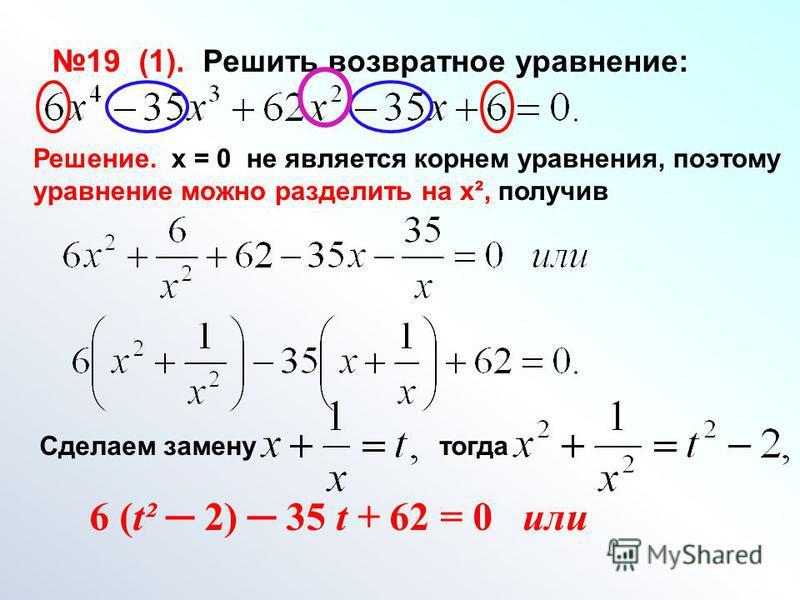 19 (1). Решить возвратное уравнение: Решение. х = 0 не является корнем уравнения, поэтому уравнение можно разделить на х², получив Сделаем замену тогда 6 (t² 2) 35 t + 62 = 0 или