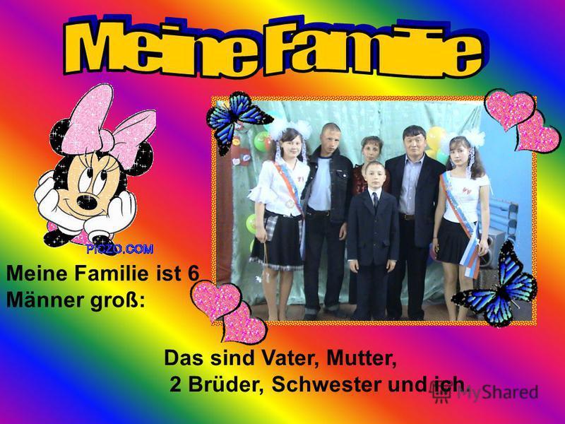 Meine Familie ist 6 Männer groß: Das sind Vater, Mutter, 2 Brüder, Schwester und ich.