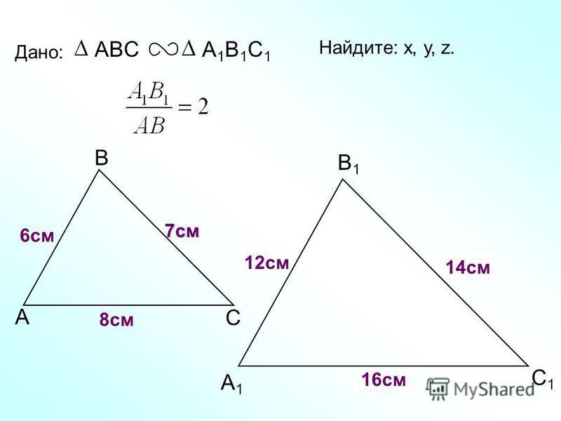 А В С С1С1 В1В1 А1А1 Дано: ABCА1В1С1А1В1С1 6 см 7 см 8 см Найдите: х, у, z. ху z 12 см 14 см 16 см