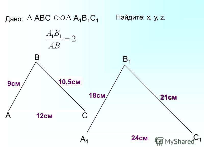 А В С С1С1 В1В1 А1А1 Дано: ABCА1В1С1А1В1С1 18 см 21 см 24 см Найдите: х, у, z. х у z 9 см 10,5 см 12 см