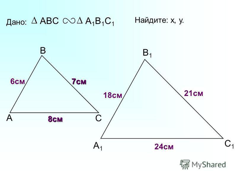 А В С С1С1 В1В1 А1А1 Дано: ABCА1В1С1А1В1С1 18 см 7 см 6 см Найдите: х, у. х у 21 см 24 см 8 см