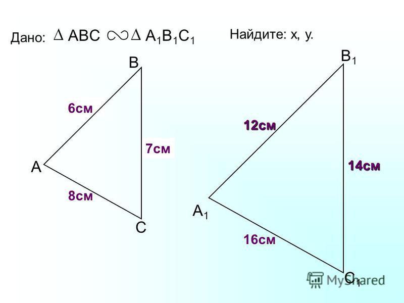 А В С С1С1 В1В1 А1А1 Дано: ABCА1В1С1А1В1С1 16 см 14 см 8 см Найдите: х, у. х у 7 см 6 см 12 см