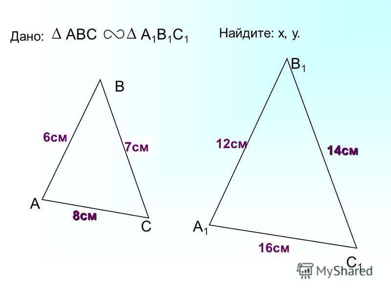 А В С С1С1 В1В1 А1А1 Дано: ABCА1В1С1А1В1С1 12 см 14 см 6 см Найдите: х, у. х у 7 см 16 см 8 см