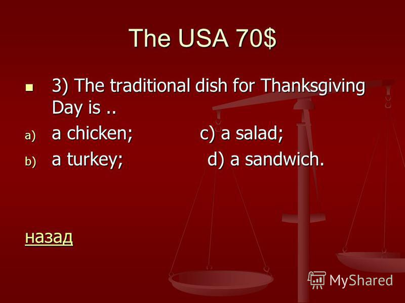 The USA 70$ 3) The traditional dish for Thanksgiving Day is.. 3) The traditional dish for Thanksgiving Day is.. a) a chicken; c) a salad; b) a turkey; d) a sandwich. назад