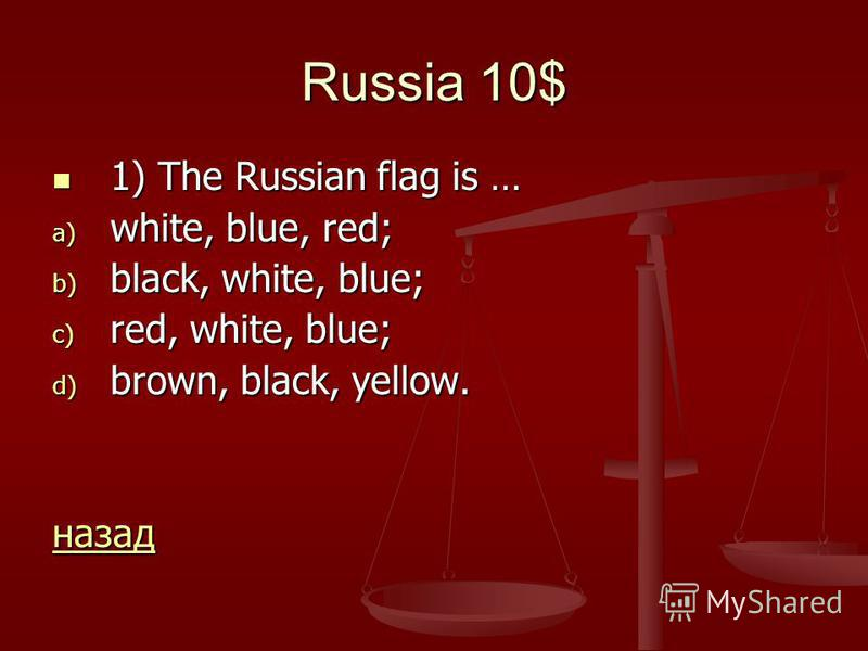 Russia 10$ 1) The Russian flag is … 1) The Russian flag is … a) white, blue, red; b) black, white, blue; c) red, white, blue; d) brown, black, yellow. назад