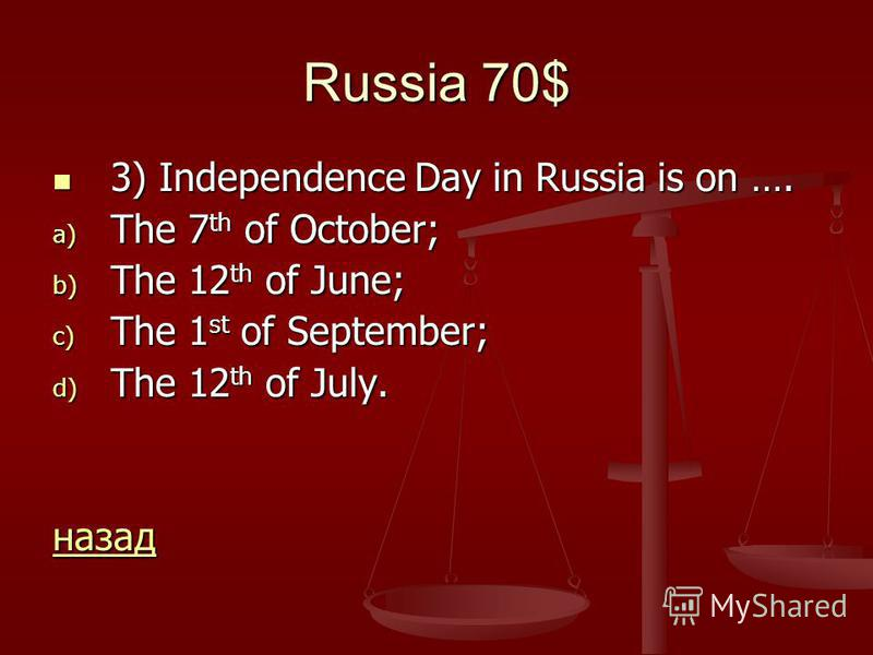 Russia 70$ 3) Independence Day in Russia is on …. 3) Independence Day in Russia is on …. a) The 7 th of October; b) The 12 th of June; c) The 1 st of September; d) The 12 th of July. назад