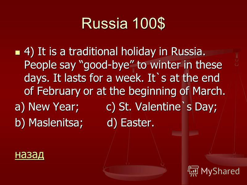 Russia 100$ 4) It is a traditional holiday in Russia. People say good-bye to winter in these days. It lasts for a week. It`s at the end of February or at the beginning of March. 4) It is a traditional holiday in Russia. People say good-bye to winter