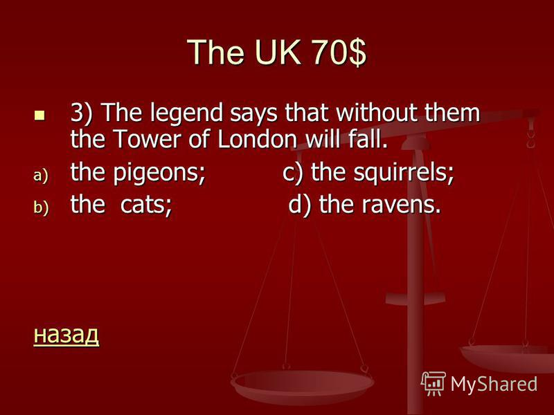 The UK 70$ 3) The legend says that without them the Tower of London will fall. 3) The legend says that without them the Tower of London will fall. a) the pigeons; c) the squirrels; b) the cats; d) the ravens. назад