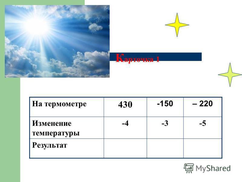 К арточка 1 На термометре 430 -150– 220 Изменение температуры -4-3-5 Результат