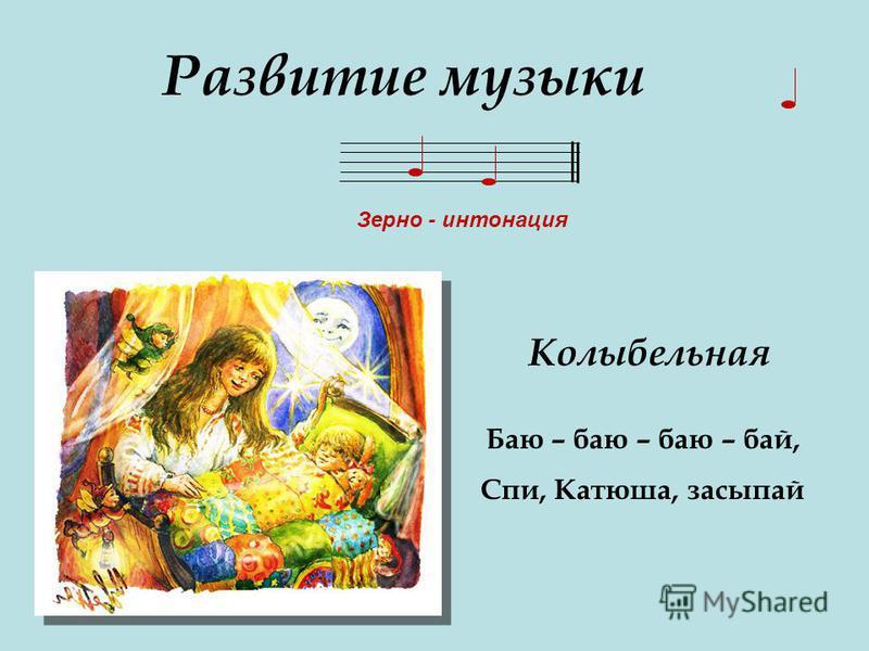 Развитие музыки Зерно - интонация Баю – баю – баю – бай, Спи, Катюша, засыпай Колыбельная
