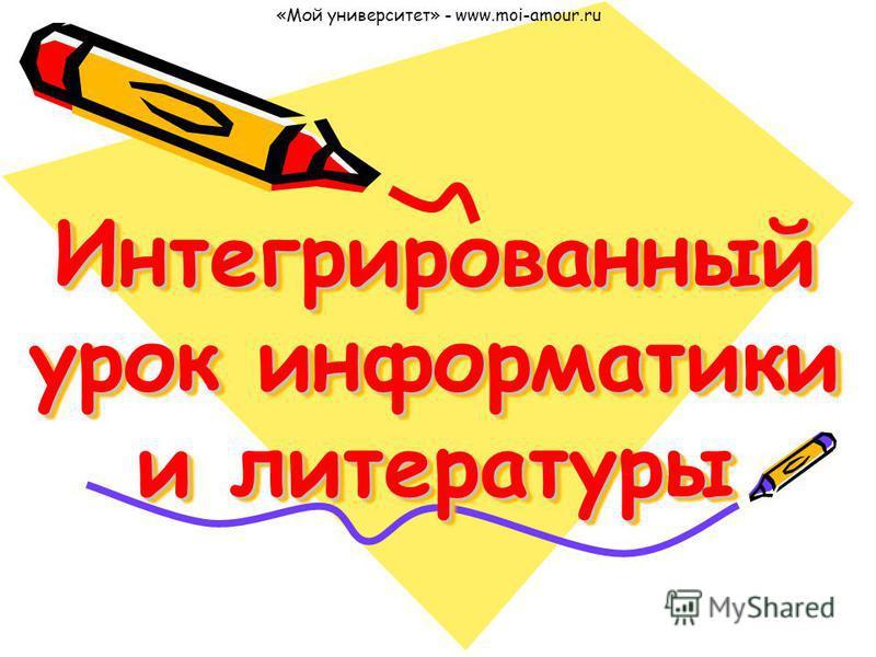 Интегрированный урок информатики и литературы «Мой университет» - www.moi-amour.ru