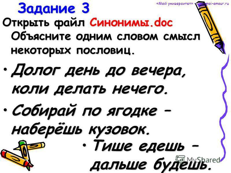 Задание 3 Открыть файл Синонимы.doc Объясните одним словом смысл некоторых пословиц. Долог день до вечера, коли делать нечего. Собирай по ягодке – наберёшь кузовок. Тише едешь – дальше будешь. «Мой университет» - www.moi-amour.ru