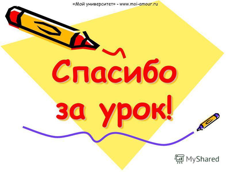 Спасибо за урок! «Мой университет» - www.moi-amour.ru