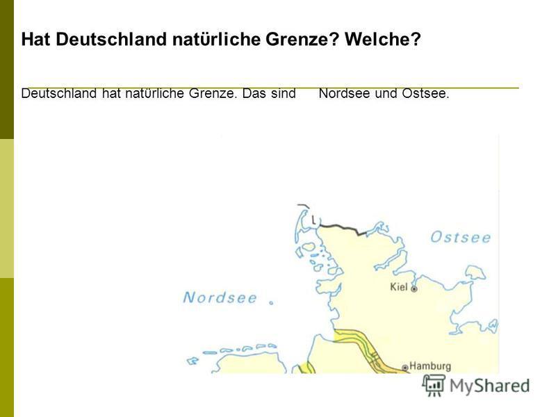 Hat Deutschland natϋrliche Grenze? Welche? Deutschland hat natϋrliche Grenze. Das sind Nordsee und Ostsee.