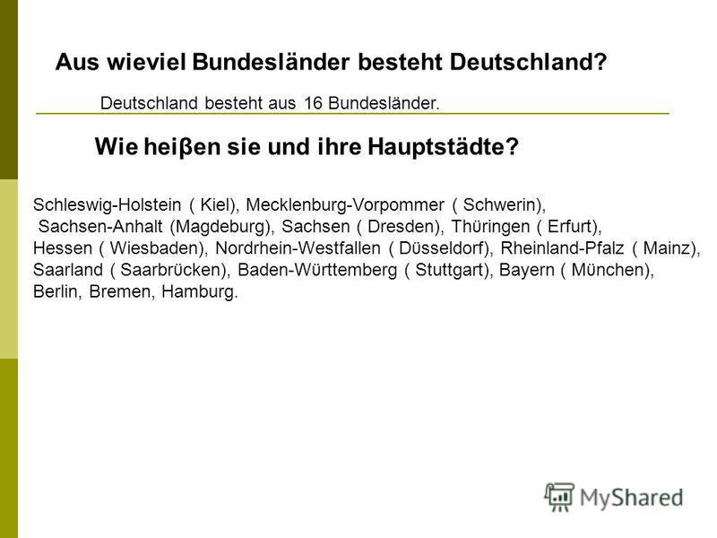Aus wieviel Bundesländer besteht Deutschland? Wie heiβen sie und ihre Hauptstädte? Deutschland besteht aus16 Bundesländer. Schleswig-Holstein ( Kiel), Mecklenburg-Vorpommer ( Schwerin), Sachsen-Anhalt (Magdeburg), Sachsen ( Dresden), Thϋringen ( Erfu