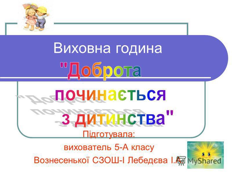 Виховна година Підготувала: вихователь 5-А класу Вознесенької СЗОШ-І Лебедєва І.А.