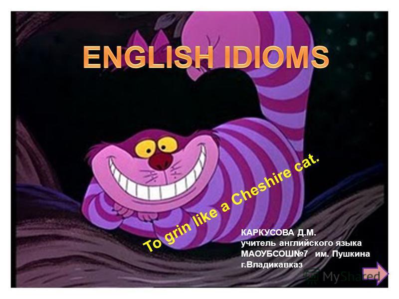 To grin like a Cheshire cat. КАРКУСОВА Д.М. учитель английского языка МАОУБСОШ7 им. Пушкина г.Владикавказ