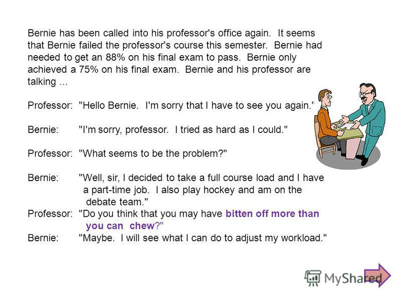Bernie has been called into his professor's office again. It seems that Bernie failed the professor's course this semester. Bernie had needed to get an 88% on his final exam to pass. Bernie only achieved a 75% on his final exam. Bernie and his profes