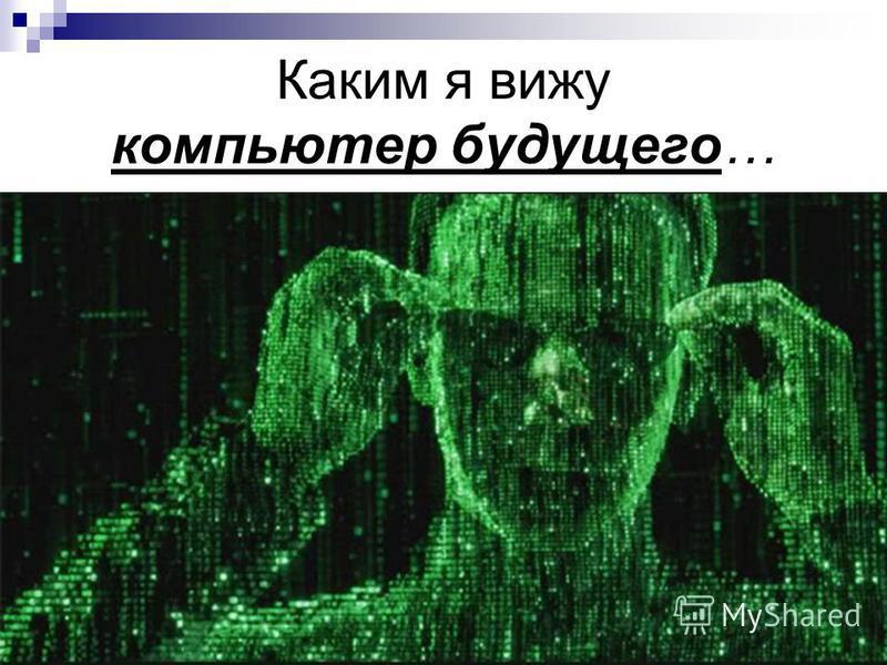 Каким я вижу компьютер будущего…