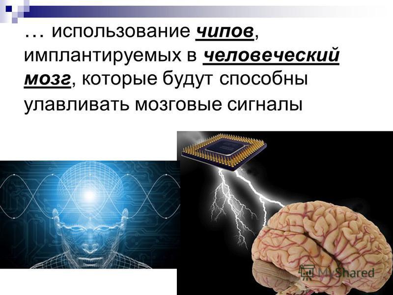 … использование чипов, имплантируемых в человеческий мозг, которые будут способны улавливать мозговые сигналы