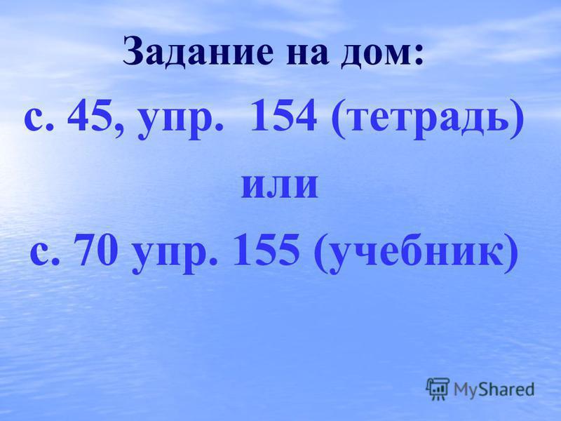 Задание на дом: с. 45, упр. 154 (тетрадь) или с. 70 упр. 155 (учебник)