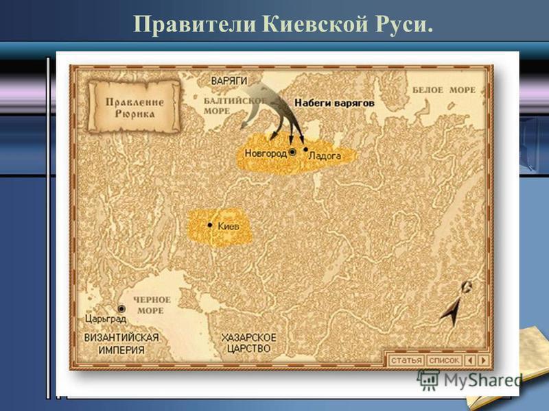Правители Киевской Руси. Рюрик (862 – 879) Согласно летописи в 862 году в славянские и угро-финские земли прибыло три брата-варяга - Рюрик, Синеус,Трувор. Старший из них, Рюрик, сел княжить у ильменских словен. Его резиденцией стал город Ладога, зате