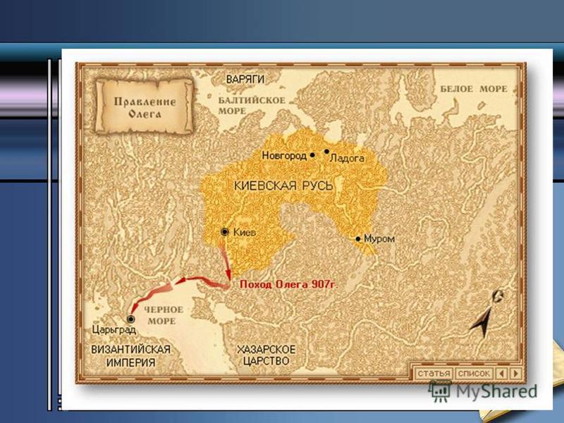 Внешняя политика. Его основной задачей было присоединение к своему государству земель по течению Днепра. Прежде всего он захватил Смоленск, город кривичей, затем взял Любеч, город северян. В 882 году Олег захватил Киев и стал править в нем, провозгла