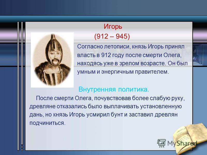 Игорь (912 – 945) Согласно летописи, князь Игорь принял власть в 912 году после смерти Олега, находясь уже в зрелом возрасте. Он был умным и энергичным правителем. Внутренняя политика. После смерти Олега, почувствовав более слабую руку, древляне отка