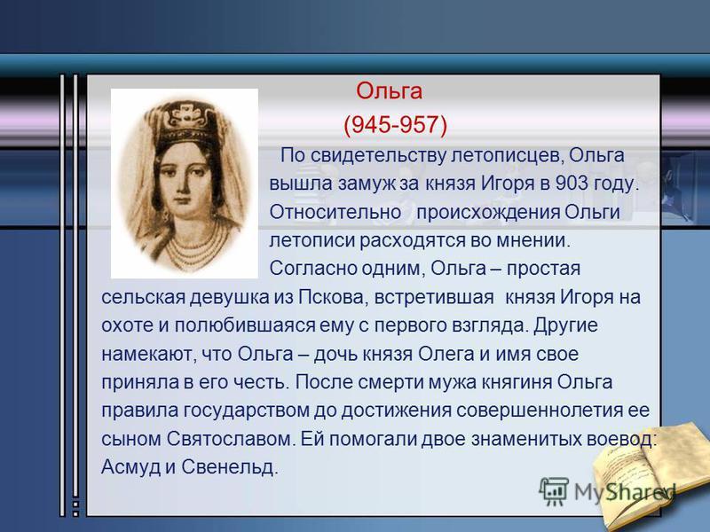 Ольга (945-957) По свидетельству летописцев, Ольга вышла замуж за князя Игоря в 903 году. Относительно происхождения Ольги летописи расходятся во мнении. Согласно одним, Ольга – простая сельская девушка из Пскова, встретившая князя Игоря на охоте и п