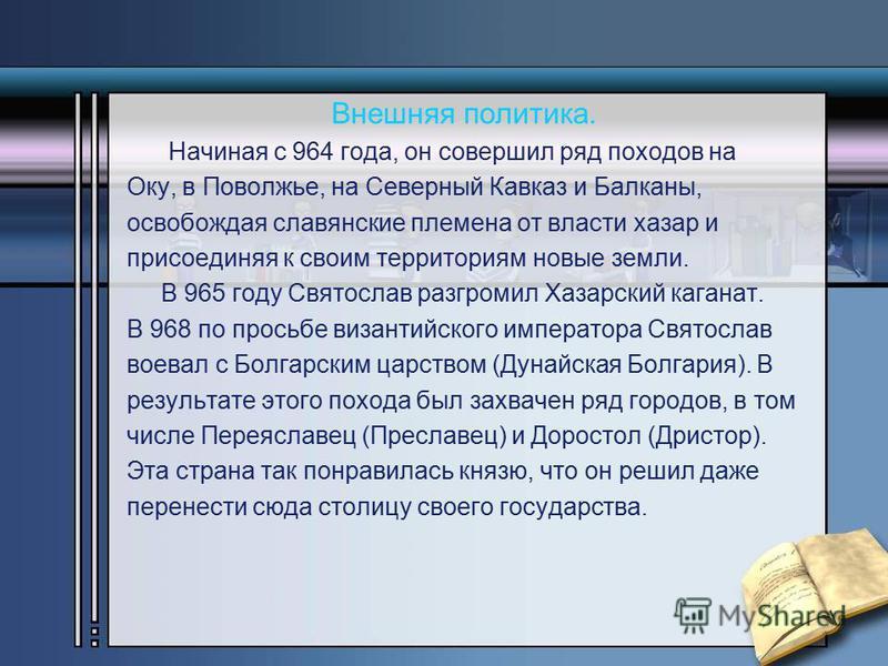 Внешняя политика. Начиная с 964 года, он совершил ряд походов на Оку, в Поволжье, на Северный Кавказ и Балканы, освобождая славянские племена от власти хазар и присоединяя к своим территориям новые земли. В 965 году Святослав разгромил Хазарский кага