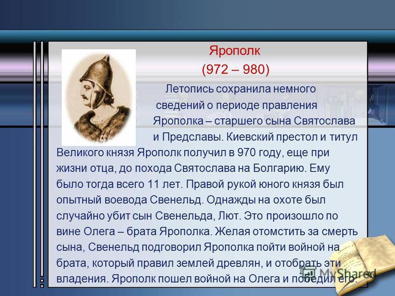 Ярополк (972 – 980) Летопись сохранила немного сведений о периоде правления Ярополка – старшего сына Святослава и Предславы. Киевский престол и титул Великого князя Ярополк получил в 970 году, еще при жизни отца, до похода Святослава на Болгарию. Ему
