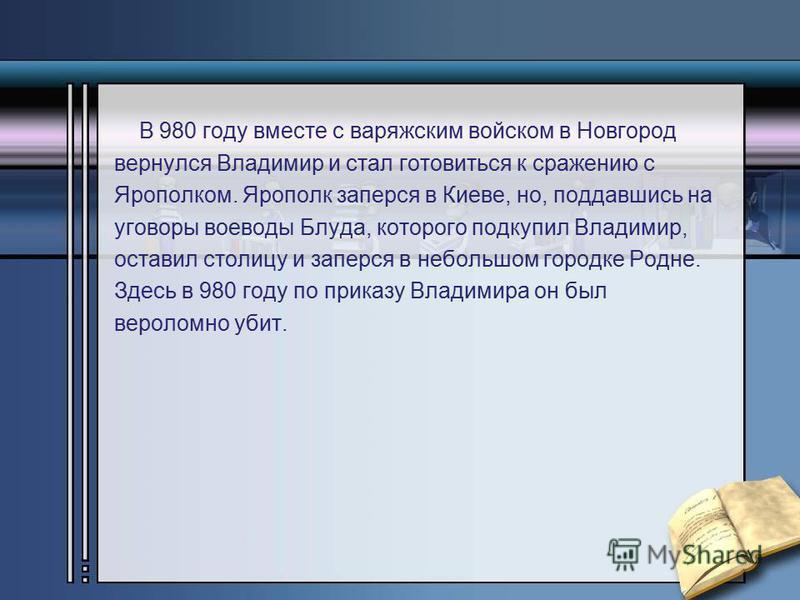 В 980 году вместе с варяжским войском в Новгород вернулся Владимир и стал готовиться к сражению с Ярополком. Ярополк заперся в Киеве, но, поддавшись на уговоры воеводы Блуда, которого подкупил Владимир, оставил столицу и заперся в небольшом городке Р