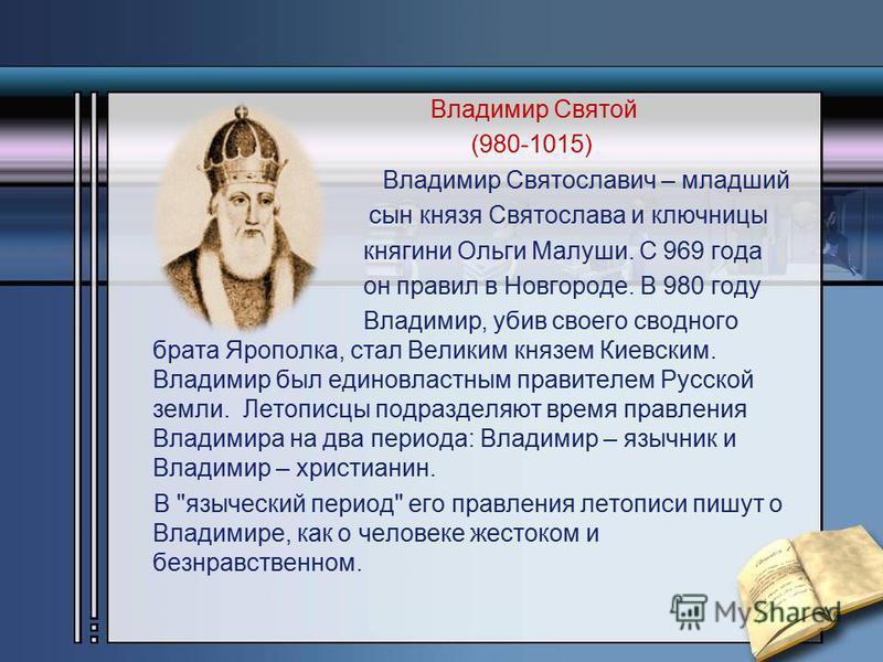Владимир Святой (980-1015) Владимир Святославич – младший сын князя Святослава и ключницы княгини Ольги Малуши. С 969 года он правил в Новгороде. В 980 году Владимир, убив своего сводного брата Ярополка, стал Великим князем Киевским. Владимир был еди