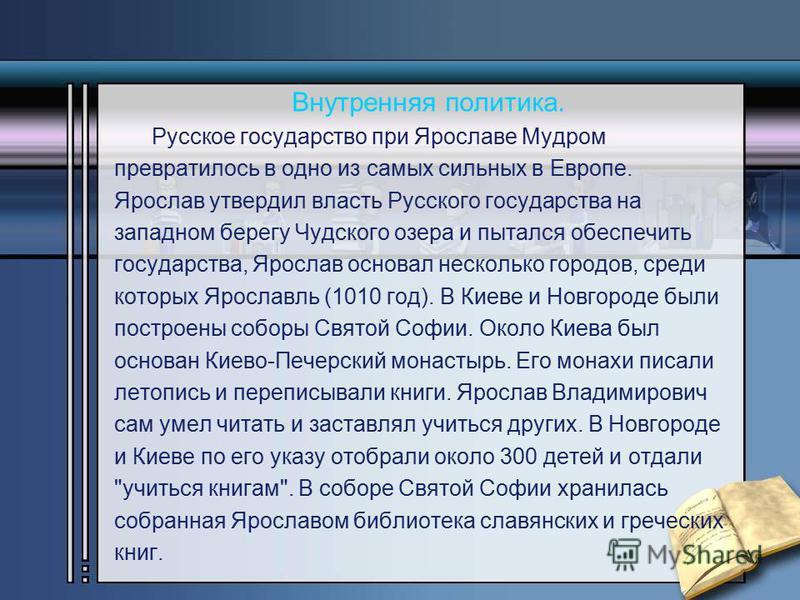 Внутренняя политика. Русское государство при Ярославе Мудром превратилось в одно из самых сильных в Европе. Ярослав утвердил власть Русского государства на западном берегу Чудского озера и пытался обеспечить государства, Ярослав основал несколько гор