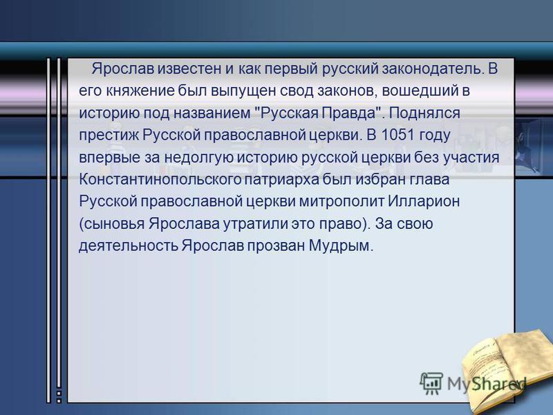 Ярослав известен и как первый русский законодатель. В его княжение был выпущен свод законов, вошедший в историю под названием