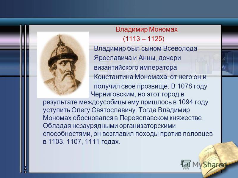 Владимир Мономах (1113 – 1125) Владимир был сыном Всеволода Ярославича и Анны, дочери византийского императора Константина Мономаха, от него он и получил свое прозвище. В 1078 году он стал князем Черниговским, но этот город в результате междоусобицы