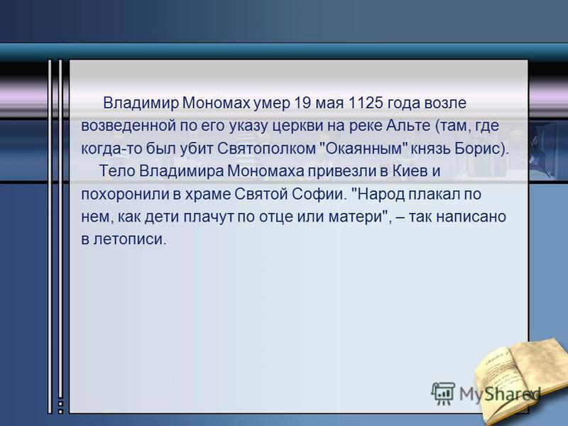 Владимир Мономах умер 19 мая 1125 года возле возведенной по его указу церкви на реке Альте (там, где когда-то был убит Святополком