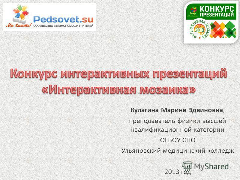 Кулагина Марина Эдвиновна, преподаватель физики высшей квалификационной категории ОГБОУ СПО Ульяновский медицинский колледж 2013 год
