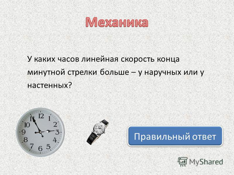 У каких часов линейная скорость конца минутной стрелки больше – у наручных или у настенных? Правильный ответ