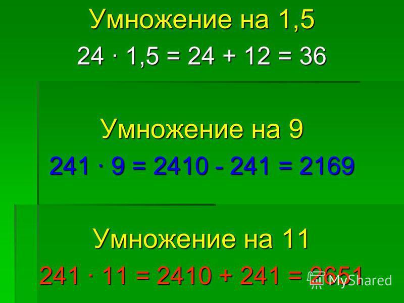 Умножение на 1,5 24 · 1,5 = 24 + 12 = 36 Умножение на 9 241 · 9 = 2410 - 241 = 2169 Умножение на 11 241 · 11 = 2410 + 241 = 2651