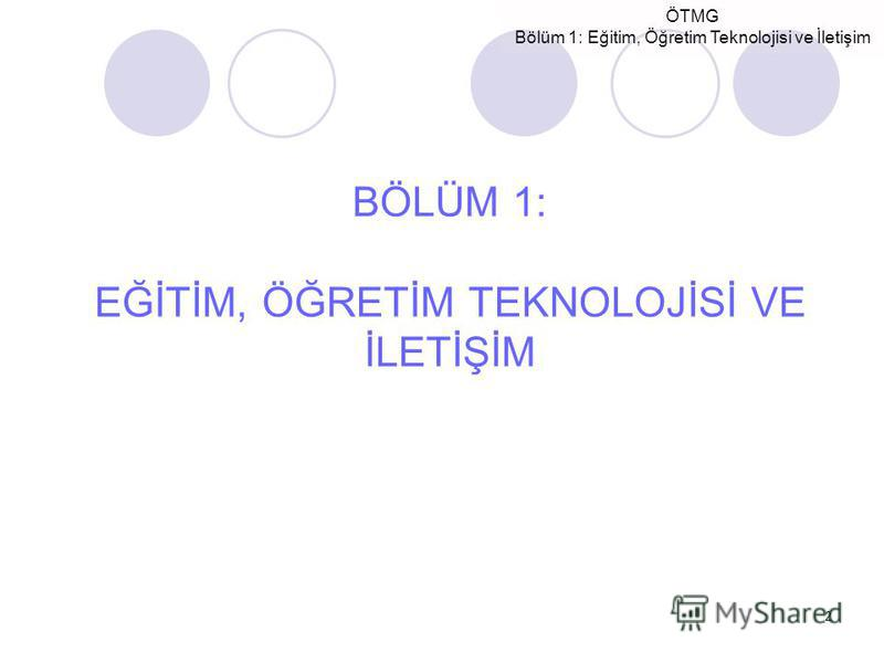 ÖTMG Bölüm 1: Eğitim, Öğretim Teknolojisi ve İletişim 2 BÖLÜM 1: EĞİTİM, ÖĞRETİM TEKNOLOJİSİ VE İLETİŞİM