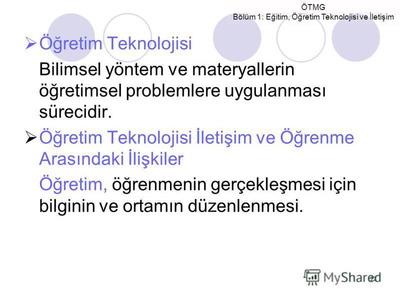 ÖTMG Bölüm 1: Eğitim, Öğretim Teknolojisi ve İletişim 22 Öğretim Teknolojisi Bilimsel yöntem ve materyallerin öğretimsel problemlere uygulanması sürecidir. Öğretim Teknolojisi İletişim ve Öğrenme Arasındaki İlişkiler Öğretim, öğrenmenin gerçekleşmesi
